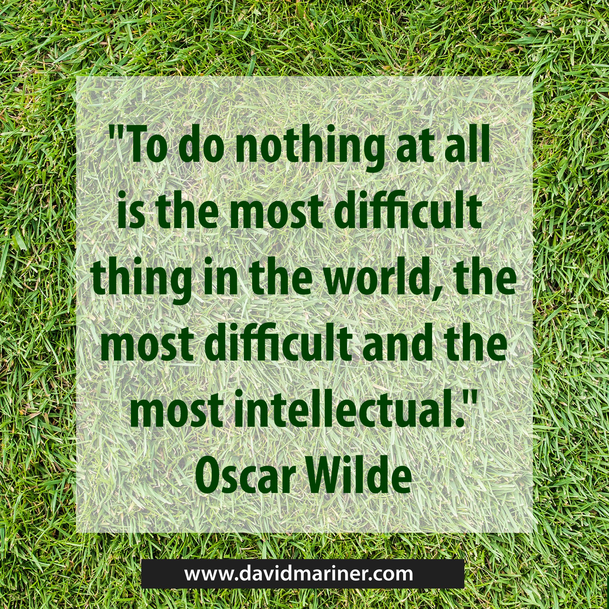 To do nothing at all is the most difficult thing in the world, the most difficult and the most intellectual