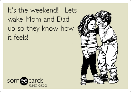 It's the weekend - wake up Mom and Dad