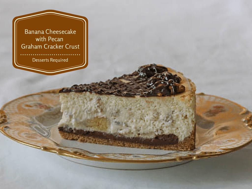 Desserts Required - Banana Cheesecake with Pecan Graham Cracker Crust