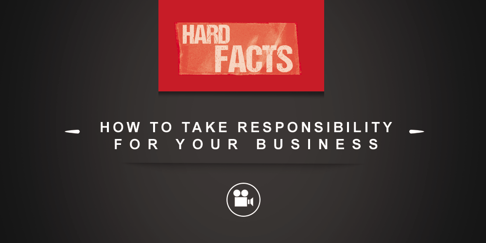 Hard Facts: How to Take Responsibility for Your Business [VIDEO]