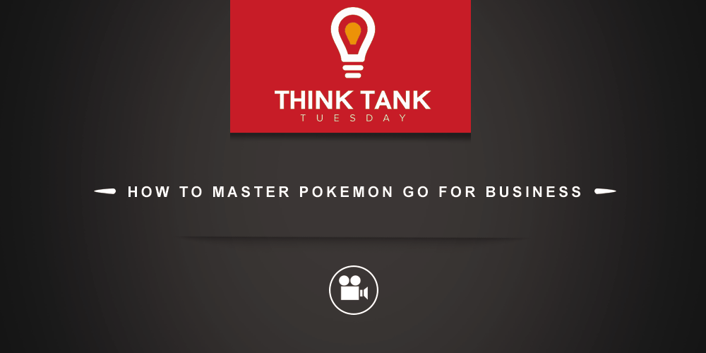 Think Tank Tuesday : How to Master Pokemon Go for Business [VIDEO]