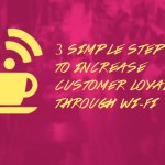 3 Simple Steps to Increase Customer Loyalty through Wi-Fi