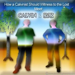 Meet Calvin and Bob How a Calvinist Should Witness to the Lost