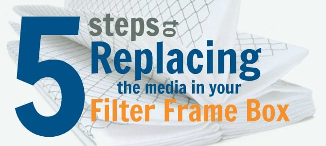 5 Steps to Replacing the Media in Your Filter Frame Box