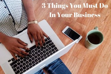 3 Things You Must Do In Your Business