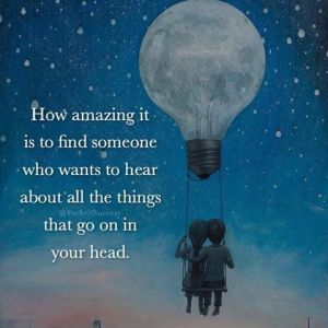 278324-how-amazing-it-is-to-find-someone-who-wants-to-hear-about-all-the-things-that-go-in-your-head