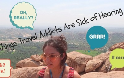 9 Things Travel Addicts Are Sick of Hearing (And Why)