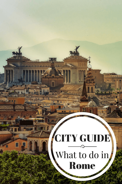 What to do in Rome, when to go, where to stay, where to eat and other tips for visiting the capital of Italy