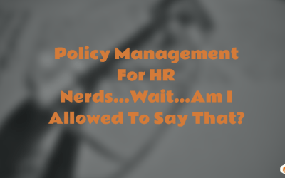 Policy Management For HR Nerds…Wait…Am I Allowed To Say That?