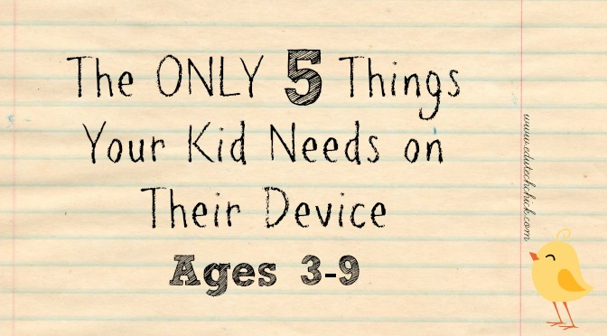 The ONLY 5 Things Your Kid Needs on Their Device: Ages 3-9