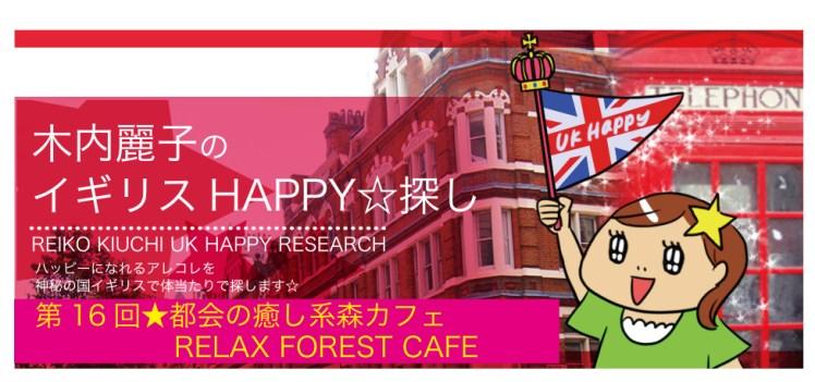 第16回★都会の癒し系森カフェ <br>RELAX FOREST CAFE