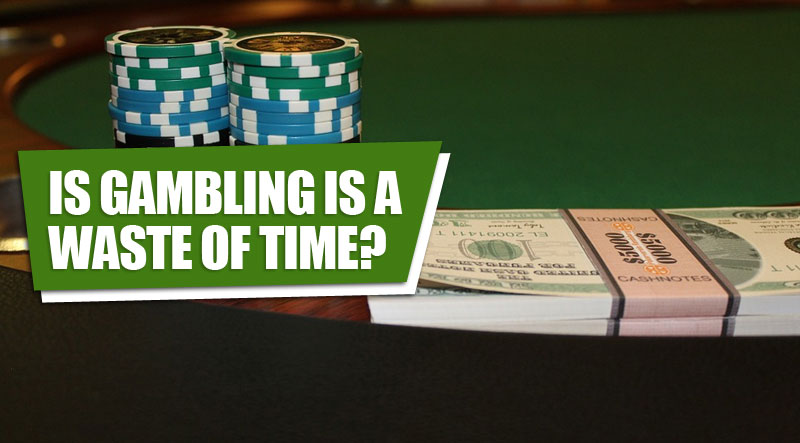 Is gambling is a waste of time?