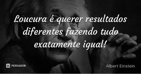 Frase Albert Einstein Loucura é querer resultados diferentes fazendo tudo exatamente igual!