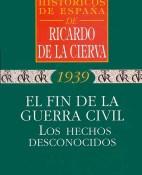 El fin de la guerra civil los hechos desconocidos - Ricardo de la Cierva portada