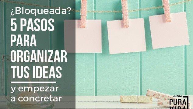 ¿Bloqueada? Organiza tus Ideas y Empieza a Concretar – 5 Sencillos Pasos