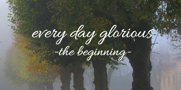Every Day Glorious: The Beginning