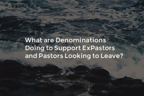 What are Denominations Doing to Support ExPastors and Pastors Looking to Leave?