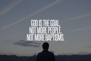 God is the Goal. Not More People. Not More Baptisms.
