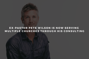 Ex-Pastor Pete Wilson is Now Serving Multiple Churches through His Consulting