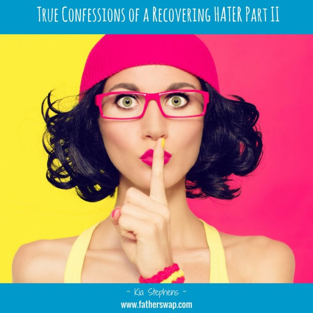 True Confessions of a Recovering HATER: Part II