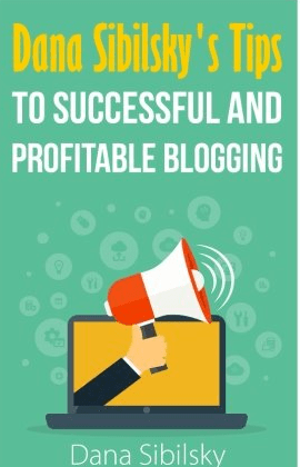 Tips To A Successful And Profitable Blog By Dana Sibilsky