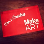 Don't Complain - Make Art