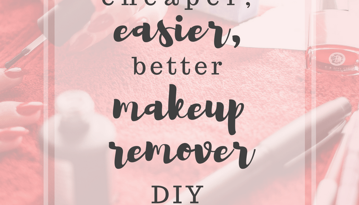Cheaper, Easier, Better Makeup Remover DIY