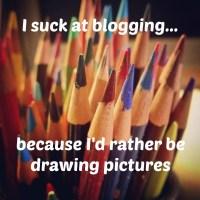 I Suck At Blogging...