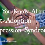 Do You Know About Post-Adoption Depression Syndrome?