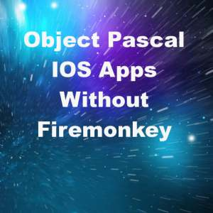 Delphi XE7 IOS Apps In Object Pascal Without Firemonkey Framework