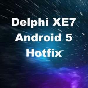 Delphi XE7 Firemonkey Android 5 Lollipop Hotfix