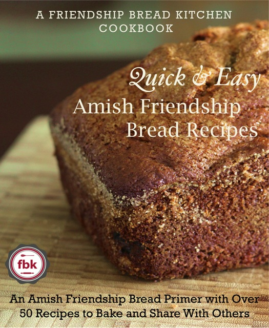 Quick and Easy Amish Friendship Bread Recipes - The Cookbook