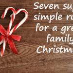 Seven super simple rules for a great family Christmas!