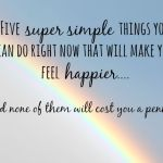 Five super simple things you can do right now that will make you feel happier….