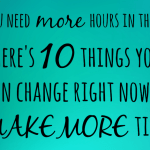 Make more time – 10 time drains that you can cut out of your life right now ….
