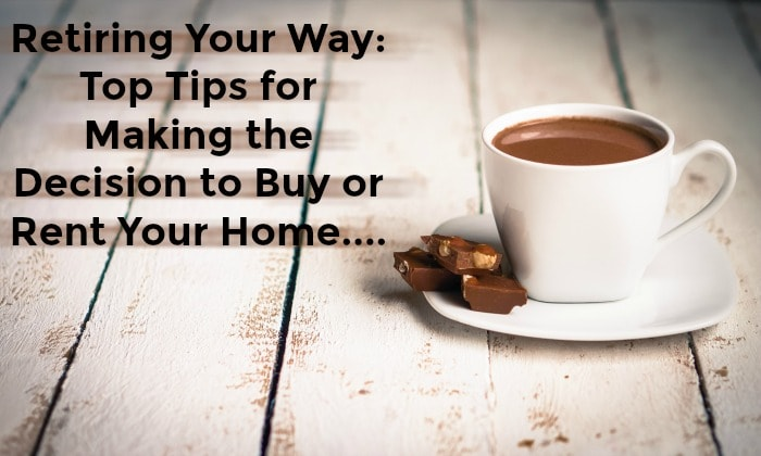 Retiring Your Way: Top Tips for Making the Decision to Buy or Rent Your Home….