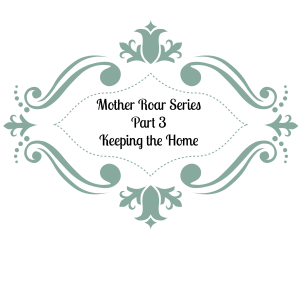 Mother Roar Series-Part Three-Keeper of the Home- Are You On Guard?