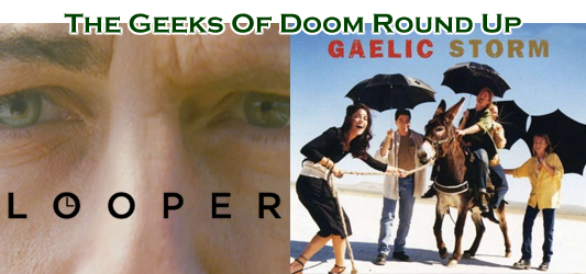 The Geeks Of Doom Round Up 10: Looper and Gaelic Storm