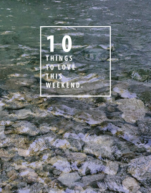 10 things to love this weekend