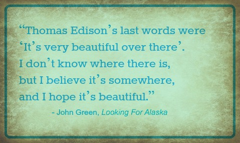 Thomas Edison's last words were 'It's very beautiful over there. I don't know where there is, but I hope it's beautiful' John Green Looking For Alaska