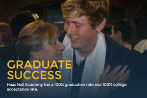 Haas Hall Academy has a 100% graduation rate and 100% college acceptance rate.