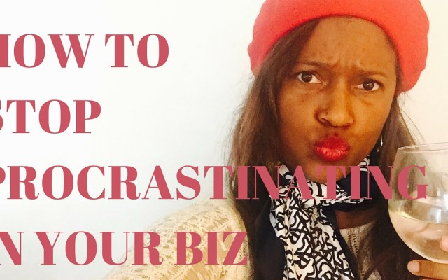 HOW TO STOP PROCRASTINATING IN YOUR BIZ