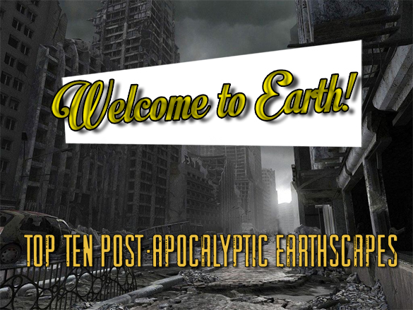 welcome to earth Welcome to Earth! Top Ten Post Apocalyptic Earthscapes
