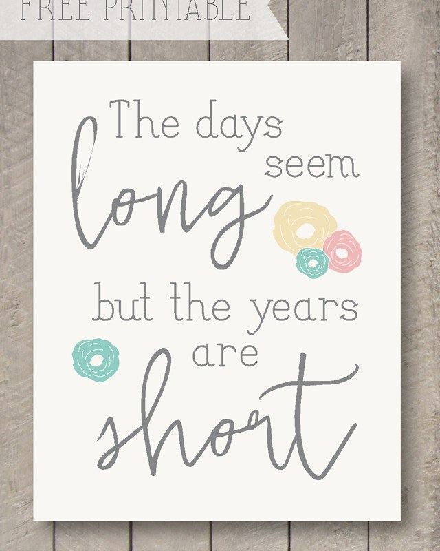 The Days Seem Long but the Years are Short – Free Printable