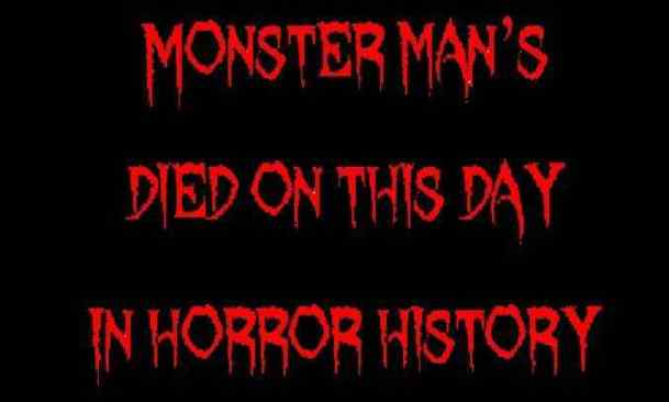 Monster man's died on this day in horror history 2