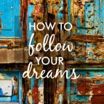 How to Follow Your Dreams (& make them come true)