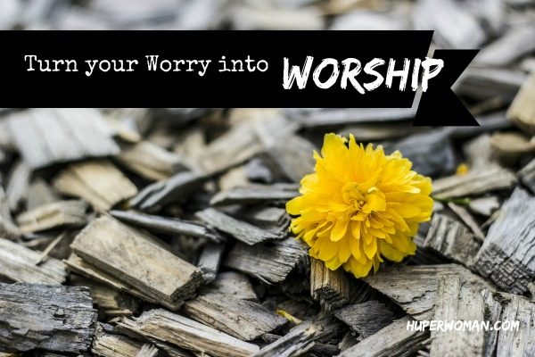 Turn worry into worship
