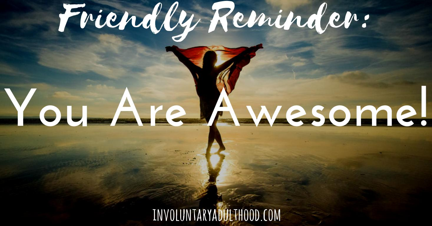 Friendly Reminder: You Are Awesome!