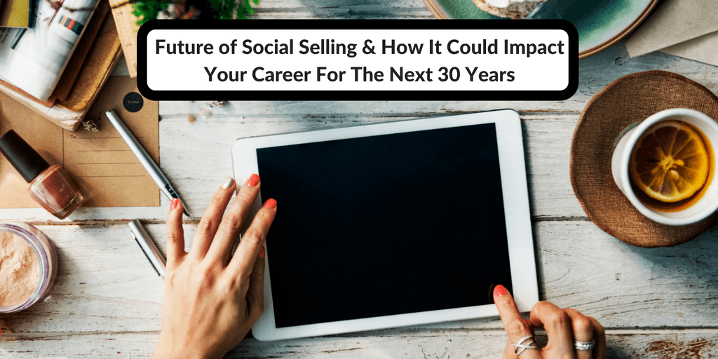 Future of Social Selling & How It Could Impact Your Career For The Next 30 Years