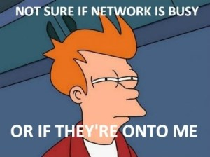Not Sure if Network Is Busy Or If They're On To Me